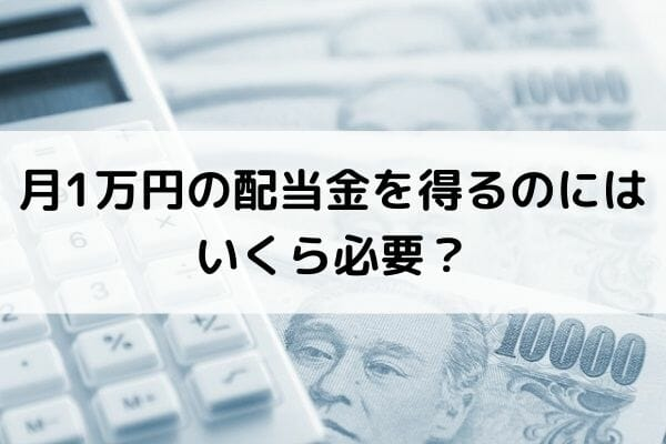 月1万円の配当金を得るのにはいくら必要?