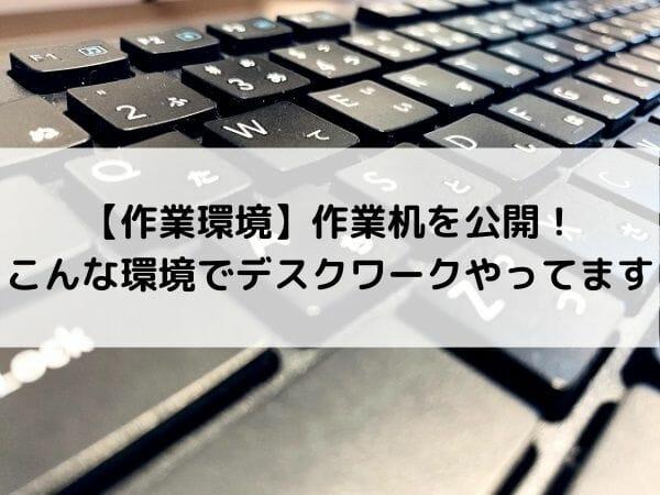 【作業環境】作業机を公開!こんな環境でデスクワークやってます