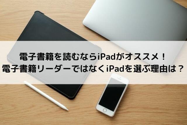 電子書籍を読むならiPadがオススメ!電子書籍リーダーではなくiPadを選ぶ理由は?