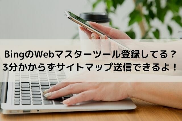 BingのWebマスターツール登録してる?3分かからずサイトマップ送信できるよ!