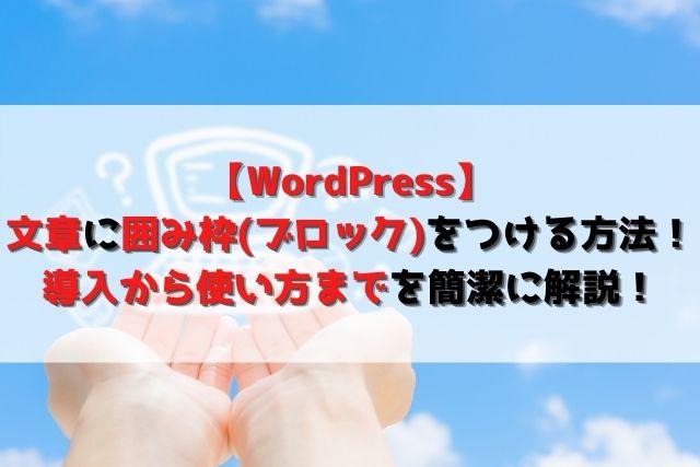 【WordPress】文章に囲み枠(ブロック)をつける方法!導入から使い方までを簡潔に解説!